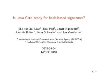 Is Java Card ready for hash-based signatures? Ebo van der Laan1 , Erik Poll2 , Joost Rijneveld2 , Joeri de Ruiter2 , Peter Schwabe2 and Jan Verschuren1 1  Netherlands National Communication Security Agency (NLNCSA)