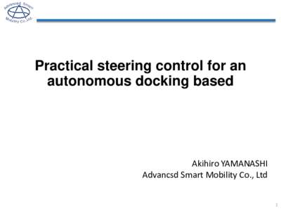 Practical steering control for an autonomous docking based Akihiro YAMANASHI Advancsd Smart Mobility Co., Ltd 1