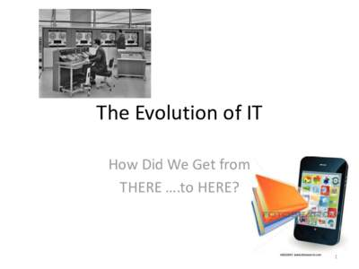 The Evolution of IT How Did We Get from THERE ….to HERE? 1