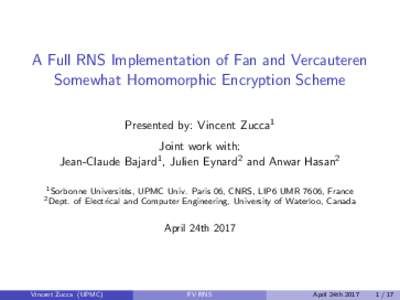 A Full RNS Implementation of Fan and Vercauteren Somewhat Homomorphic Encryption Scheme Presented by: Vincent Zucca1 Joint work with: Jean-Claude Bajard1 , Julien Eynard2 and Anwar Hasan2 1 Sorbonne