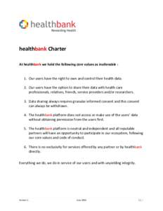 healthbank Charter At healthbank we hold the following core values as inalienable : 1. Our users have the right to own and control their health data. 2. Our users have the option to share their data with health care prof