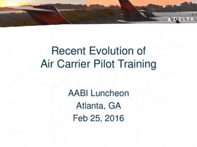 Recent Evolution of Air Carrier Pilot Training AABI Luncheon Atlanta, GA Feb 25, 2016