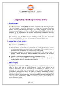 """Gulf Oil Corporation Limited  Corporate Social Responsibility Policy 1. Background Gulf Oil Corporation Limited """"GOCL"""") is inspired and guided by the pioneering thoughts """"My dharma (duty) is to work so that I can g"""