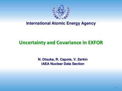 International Atomic Energy Agency  Uncertainty and Covariance in EXFOR N. Otsuka, R. Capote, V. Zerkin IAEA Nuclear Data Section