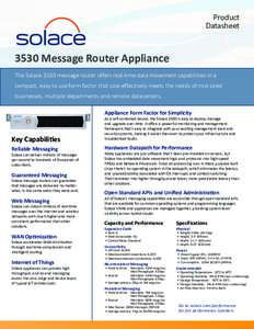 Product Datasheet 3530 Message Router Appliance The Solace 3530 message router offers real-time data movement capabilities in a compact, easy to use form factor that cost-effectively meets the needs of mid-sized
