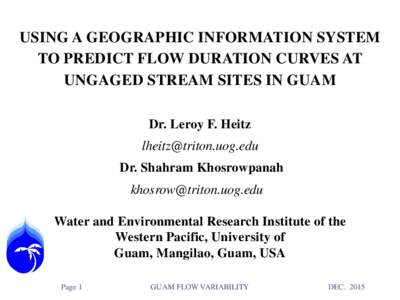 USING A GEOGRAPHIC INFORMATION SYSTEM TO PREDICT FLOW DURATION CURVES AT UNGAGED STREAM SITES IN GUAM Dr. Leroy F. Heitz  Dr. Shahram Khosrowpanah