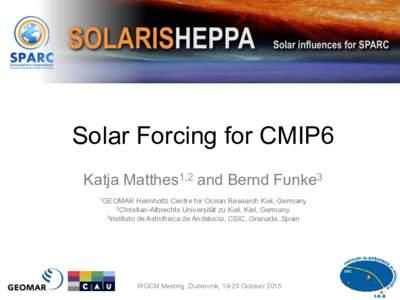 Solar Forcing for CMIP6 Katja Matthes1,2 and Bernd Funke3 1GEOMAR Helmholtz Centre for Ocean Research Kiel, Germany Universität zu Kiel, Kiel, Germany