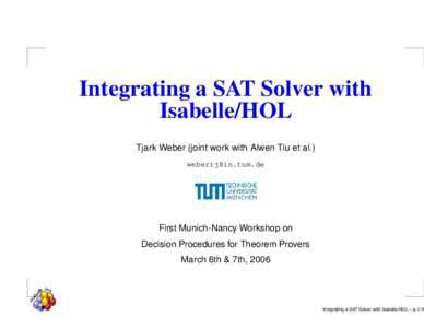 Integrating a SAT Solver with Isabelle/HOL Tjark Weber (joint work with Alwen Tiu et al.)   First Munich-Nancy Workshop on