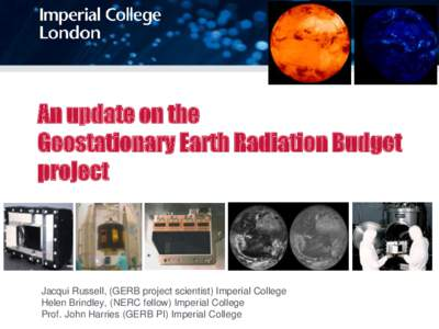 An update on the Geostationary Earth Radiation Budget project Jacqui Russell, (GERB project scientist) Imperial College Helen Brindley, (NERC fellow) Imperial College