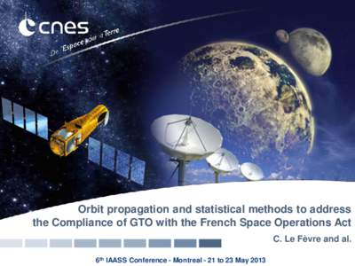 Orbit propagation and statistical methods to address the Compliance of GTO with the French Space Operations Act C. Le Fèvre and al. 6th IAASS Conference - Montreal - 21 to 23 May 2013  Context