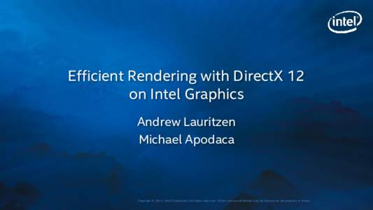 Efficient Rendering with DirectX 12 on Intel Graphics Andrew Lauritzen Michael Apodaca  Copyri ght © 2015, I nt el Corporat i on. Al l ri ght s reserv ed. *O t her nam es and brands m ay be cl ai m ed as t he propert y