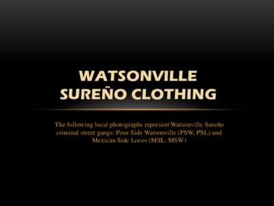 WATSONVILLE SUREÑO CLOTHING The following local photographs represent Watsonville Sureño criminal street gangs: Poor Side Watsonville (PSW, PSL) and Mexican Side Locos (MSL, MSW)