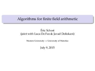 Algorithms for finite field arithmetic Éric Schost (joint with Luca De Feo & Javad Doliskani) Western University → University of Waterloo  July 9, 2015