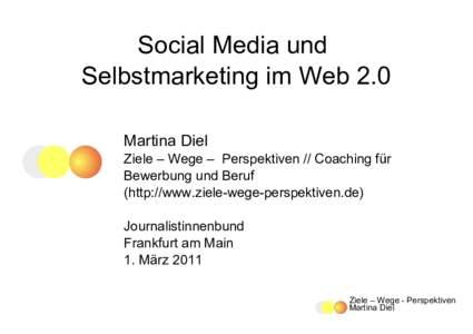 Social Media und Selbstmarketing im Web 2.0 Martina Diel Ziele – Wege – Perspektiven // Coaching für Bewerbung und Beruf (http://www.ziele-wege-perspektiven.de)