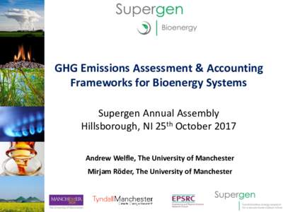GHG Emissions Assessment & Accounting Frameworks for Bioenergy Systems Supergen Annual Assembly Hillsborough, NI 25th October 2017 Andrew Welfle, The University of Manchester Mirjam Röder, The University of Manchester