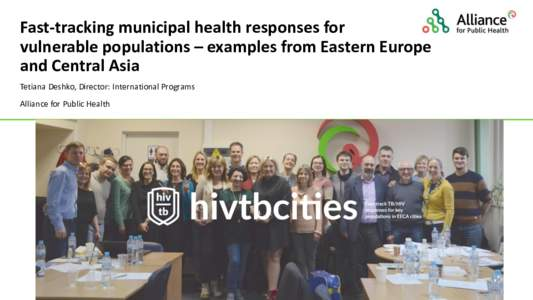 Fast-tracking municipal health responses for vulnerable populations – examples from Eastern Europe and Central Asia Tetiana Deshko, Director: International Programs Alliance for Public Health