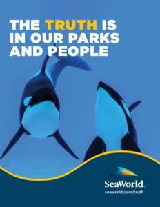 THE TRUTH IS IN OUR PARKS AND PEOPLE seaworld.com/truth SEAWORLD.COM/TRUTH