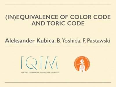 (IN)EQUIVALENCE OF COLOR CODE AND TORIC CODE Aleksander Kubica, B.Yoshida, F. Pastawski  MOTIVATION