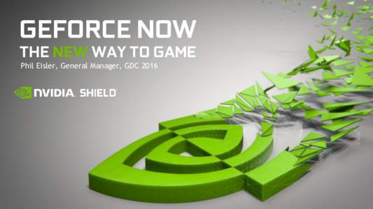 GEFORCE NOW THE NEW WAY TO GAME Phil Eisler, General Manager, GDC 2016 OPPORTUNITY Netflix for Games