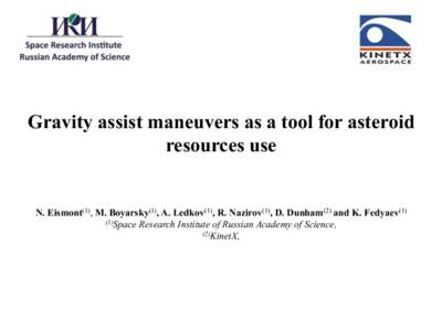 Gravity assist maneuvers as a tool for asteroid resources use N. Eismont(1), M. Boyarsky(1), A. Ledkov(1), R. Nazirov(1), D. Dunham(2) and K. Fedyaev[removed]Space Research Institute of Russian Academy of Science, (2)Kinet