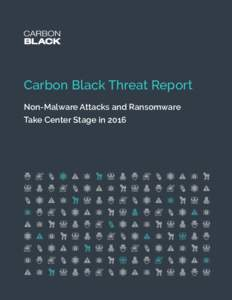 CARBON BLACK THREAT REPORT |  Carbon Black Threat Report Non-Malware Attacks and Ransomware Take Center Stage in 2016