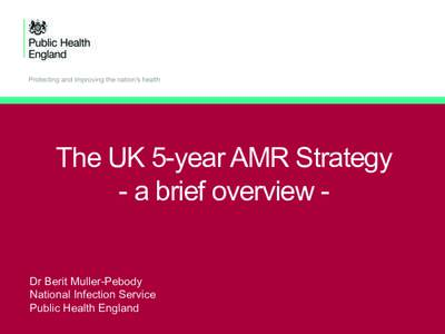 The UK 5-year AMR Strategy - a brief overview Dr Berit Muller-Pebody National Infection Service Public Health England  Chief Medical Officer - Annual Report 2013