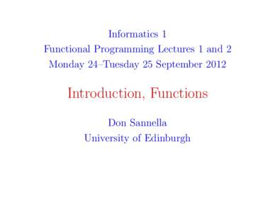 Informatics 1 Functional Programming Lectures 1 and 2 Monday 24–Tuesday 25 September 2012 Introduction, Functions Don Sannella