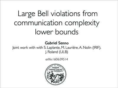 Large Bell violations from communication complexity lower bounds Gabriel Senno Joint work with with S. Laplante, M. Laurière, A. Nolin (IRIF), J. Roland (ULB)
