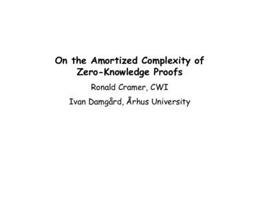 On the Amortized Complexity of Zero-Knowledge Proofs Ronald Cramer, CWI Ivan Damgård, Århus University  Classic Zero-Knowledge Protocols