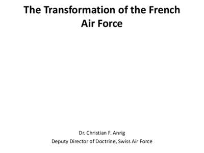 The Transformation of the French Air Force Dr. Christian F. Anrig Deputy Director of Doctrine, Swiss Air Force