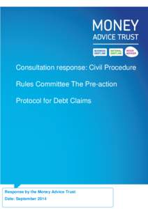 Consultation response: Civil Procedure Rules Committee The Pre-action Protocol for Debt Claims Response by the Money Advice Trust Date: September 2014