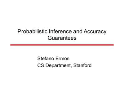Probabilistic Inference and Accuracy Guarantees Stefano Ermon CS Department, Stanford
