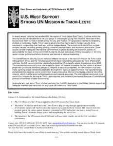 East Timor and Indonesia ACTION Network ALERT  U.S. MUST SUPPORT STRONG UN MISSION IN TIMOR-LESTE  In recent weeks, violence has wracked Dili, the capital of Timor-Leste (East Timor). Conflicts within the