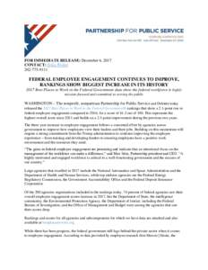 FOR IMMEDIATE RELEASE: December 6, 2017 CONTACT: Erika WalterFEDERAL EMPLOYEE ENGAGEMENT CONTINUES TO IMPROVE, RANKINGS SHOW BIGGEST INCREASE IN ITS HISTORY