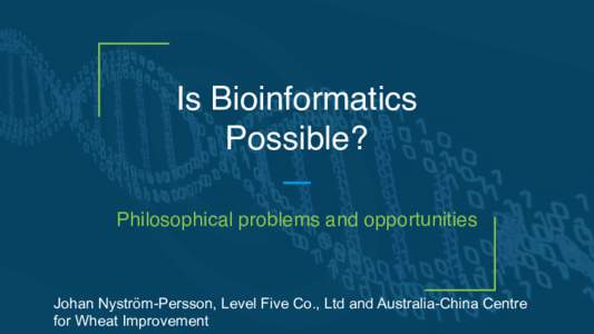 Is Bioinformatics Possible? Philosophical problems and opportunities Johan Nyström-Persson, Level Five Co., Ltd and Australia-China Centre for Wheat Improvement
