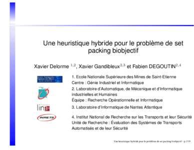 Une heuristique hybride pour le problème de set packing biobjectif Xavier Delorme 1,2 , Xavier Gandibleux2,3 et Fabien DEGOUTIN2,4 1. Ecole Nationale Supérieure des Mines de Saint-Etienne Centre : Génie Industriel et