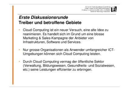 Erste Diskussionsrunde Treiber und betroffene Gebiete • Cloud Computing ist ein neuer Versuch, eine alte Idee zu reanimieren. Es handelt sich im Grund um eine blosse Marketing & Sales-Kampagne der Anbieter von Infrastr