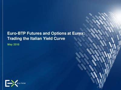 Euro-BTP Futures and Options at Eurex: Trading the Italian Yield Curve May 2018 May 2018