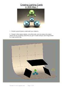 Creating Lighting Cards in 3DS Max 7 1. Create a ground plane underneath your object/s. 2. Create 3 other plane objects, one either-side, and one above the object (these will act as lighting cards like you get in studio