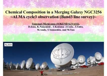Chemical Composition in a Merging Galaxy NGC3256 ~ALMA cycle3 observation (Band3 line survey)~ Tomonari Michiyama (SOKENDAI,NAOJ), D.Iono, K.Nakanishi , T.Kodama J.Ueda , T.Satio, M.Ando, T.Yamashita, and M.Yun