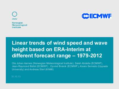 Linear trends of wind speed and wave height based on ERA-Interim at different forecast range – Ole Johan Aarnes (Norwegian Meteorological Institute), Saleh Abdalla (ECMWF), Jean-Raymond Bidlot (ECMWF) , Oyvin