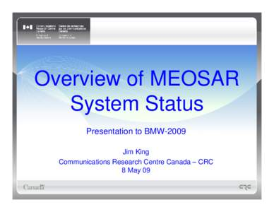 Overview of MEOSAR System Status Presentation to BMW-2009 Jim King Communications Research Centre Canada – CRC 8 May 09