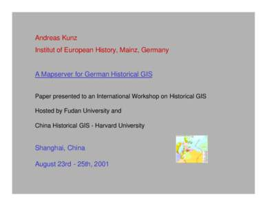 Andreas Kunz Institut of European History, Mainz, Germany A Mapserver for German Historical GIS Paper presented to an International Workshop on Historical GIS Hosted by Fudan University and