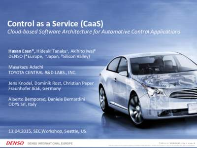 Control as a Service (CaaS) Cloud-based Software Architecture for Automotive Control Applications Hasan Esen*, Hideaki Tanaka+, Akihito Iwai# DENSO (*Europe, +Japan, #Silicon Valley) Masakazu Adachi TOYOTA CENTRAL R&D LA