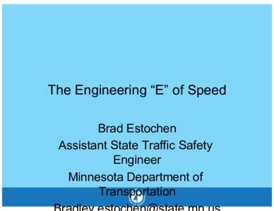 """The Engineering """"E"""" of Speed Brad Estochen Assistant State Traffic Safety Engineer Minnesota Department of Transportation"""
