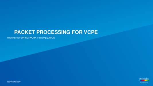 PACKET PROCESSING FOR VCPE WORKSHOP ON NETWORK VIRTUALIZATION technicolor.com  What is vCPE ?