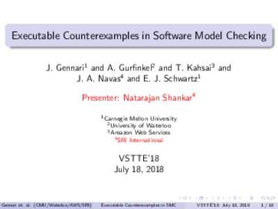 Executable Counterexamples in Software Model Checking J. Gennari1 and A. Gurfinkel2 and T. Kahsai3 and J. A. Navas4 and E. J. Schwartz1 Presenter: Natarajan Shankar4 1 Carnegie