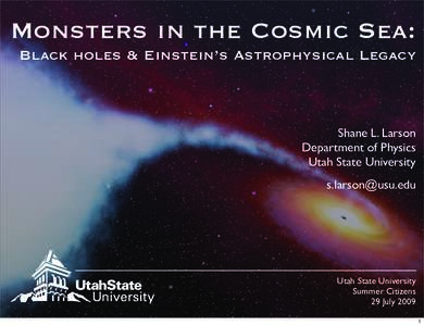 Monsters in the Cosmic Sea: Black holes & Einstein's Astrophysical Legacy Shane L. Larson Department of Physics Utah State University