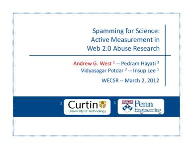 Spamming for Science:  Active Measurement in  Web 2.0 Abuse Research Andrew G. West 1 ‐‐ Pedram Hayati 2 Vidyasagar Potdar 2 ‐‐ Insup Lee 1 WECSR ‐‐ March 2, 2012