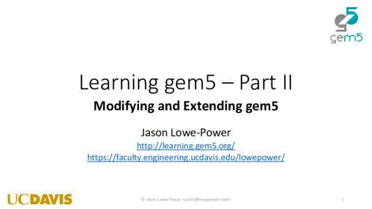 Learning gem5 – Part II Modifying and Extending gem5 Jason Lowe-Power http://learning.gem5.org/ https://faculty.engineering.ucdavis.edu/lowepower/